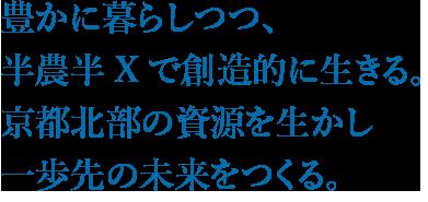 豊かに暮らしつつ、 半農半Xで創造的に生きる。 京都北部の資源を生かし 一歩先の未来をつくる。
