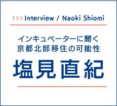 Interview / Naoki Shiomi インキュベーターに聞く京都北部移住の可能性 塩見直紀